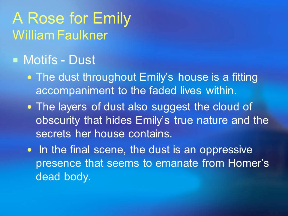 A Rose for Emily William Faulkner Motifs - Dust The dust throughout Emilys house is a fitting accompaniment to the faded lives within. The layers of d