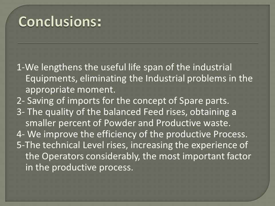 1-We lengthens the useful life span of the industrial Equipments, eliminating the Industrial problems in the appropriate moment. 2- Saving of imports