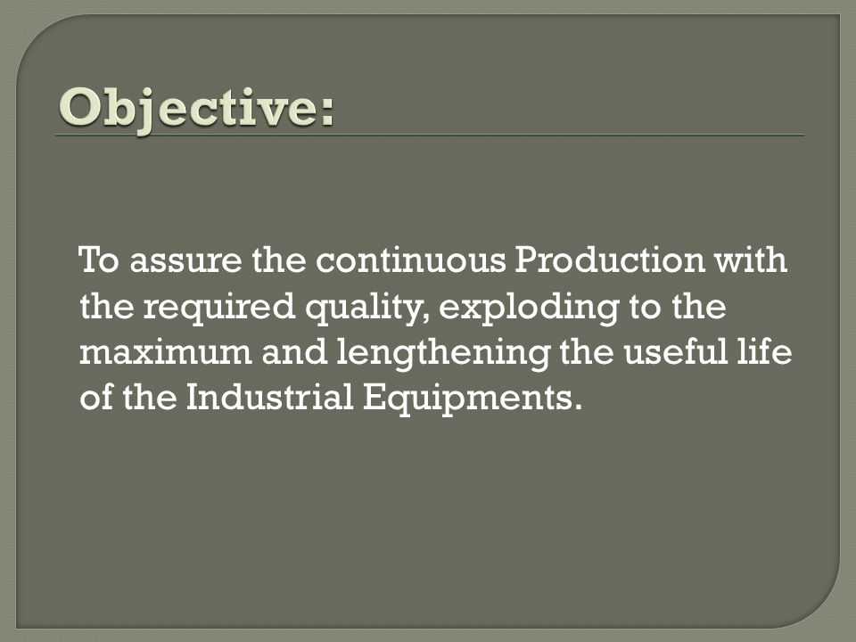 To assure the continuous Production with the required quality, exploding to the maximum and lengthening the useful life of the Industrial Equipments.