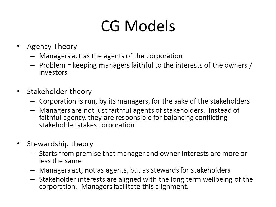 CG Models Agency Theory – Managers act as the agents of the corporation – Problem = keeping managers faithful to the interests of the owners / investo