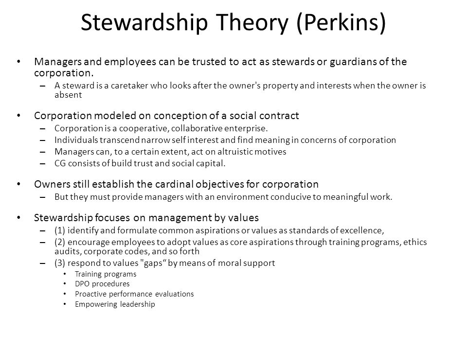 Stewardship Theory (Perkins) Managers and employees can be trusted to act as stewards or guardians of the corporation. – A steward is a caretaker who