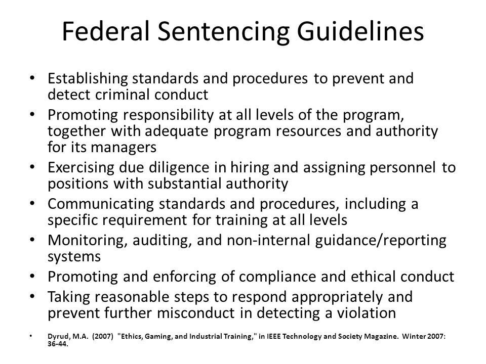 Federal Sentencing Guidelines Establishing standards and procedures to prevent and detect criminal conduct Promoting responsibility at all levels of t