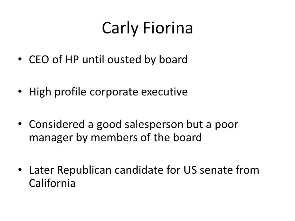Carly Fiorina CEO of HP until ousted by board High profile corporate executive Considered a good salesperson but a poor manager by members of the boar