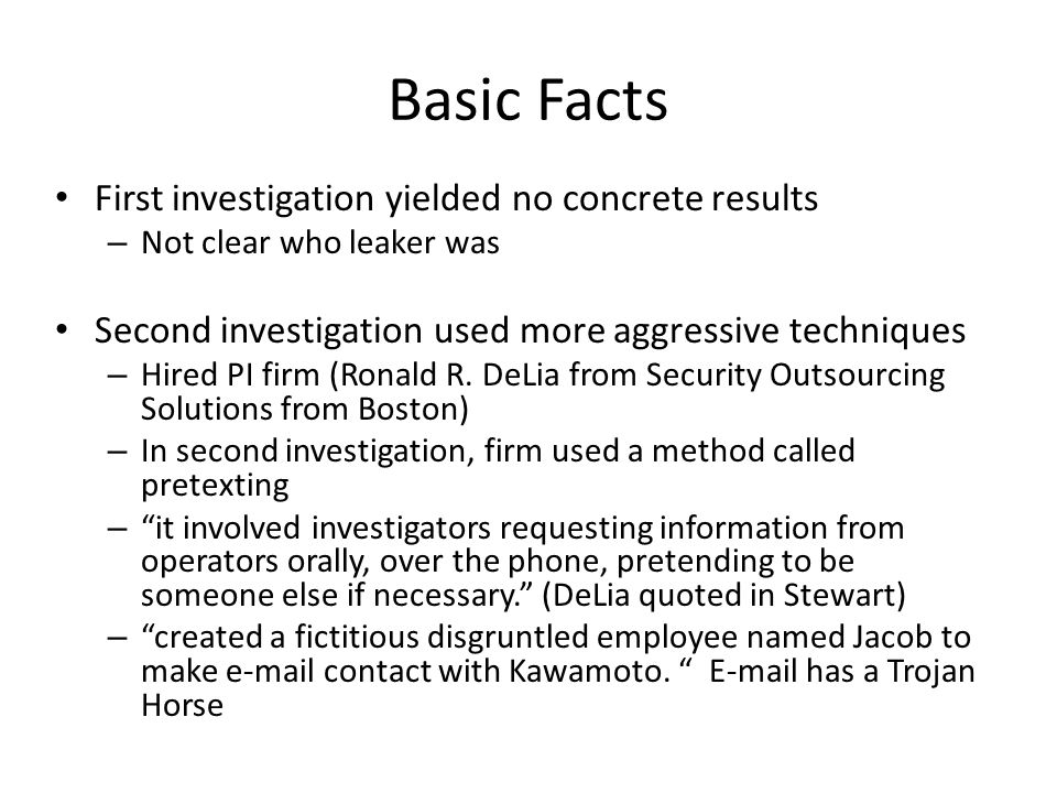 Basic Facts First investigation yielded no concrete results – Not clear who leaker was Second investigation used more aggressive techniques – Hired PI