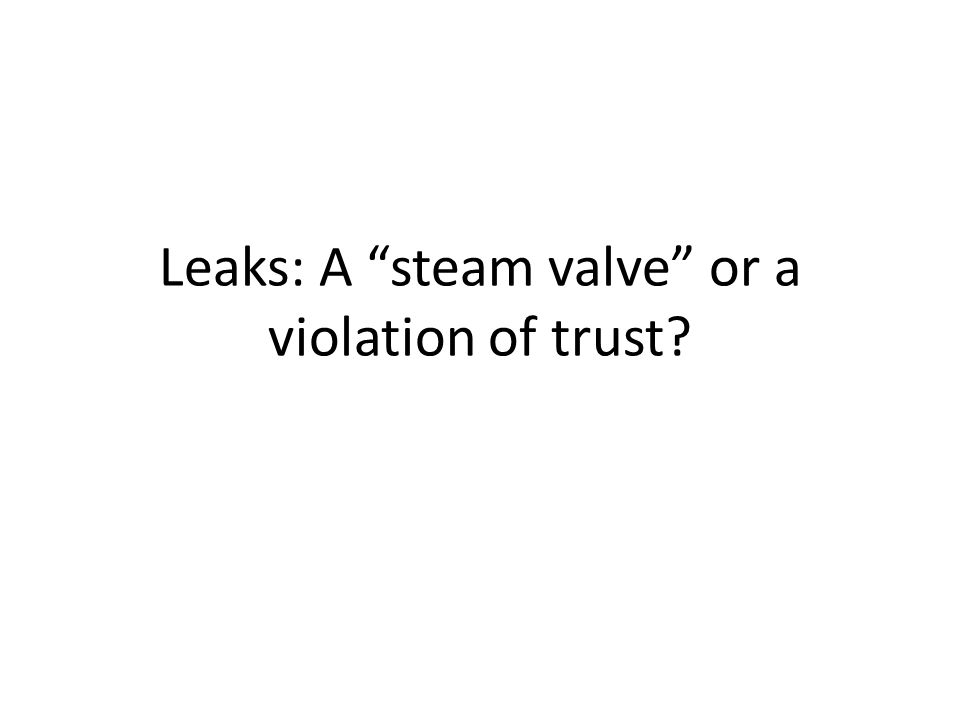 Leaks: A steam valve or a violation of trust?