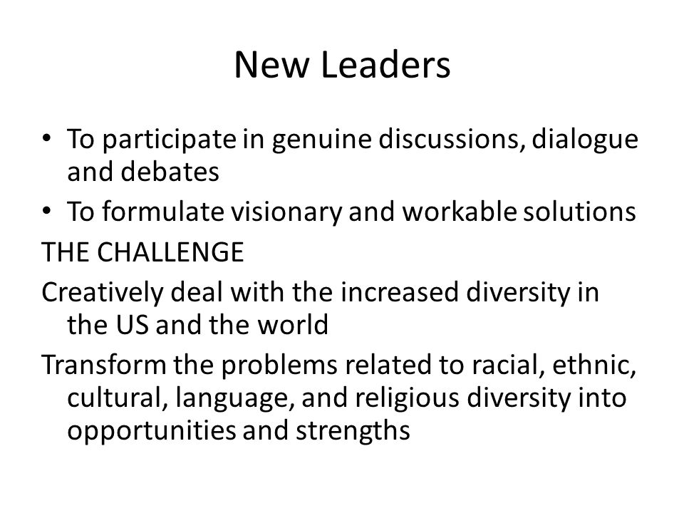 New Leaders To participate in genuine discussions, dialogue and debates To formulate visionary and workable solutions THE CHALLENGE Creatively deal wi