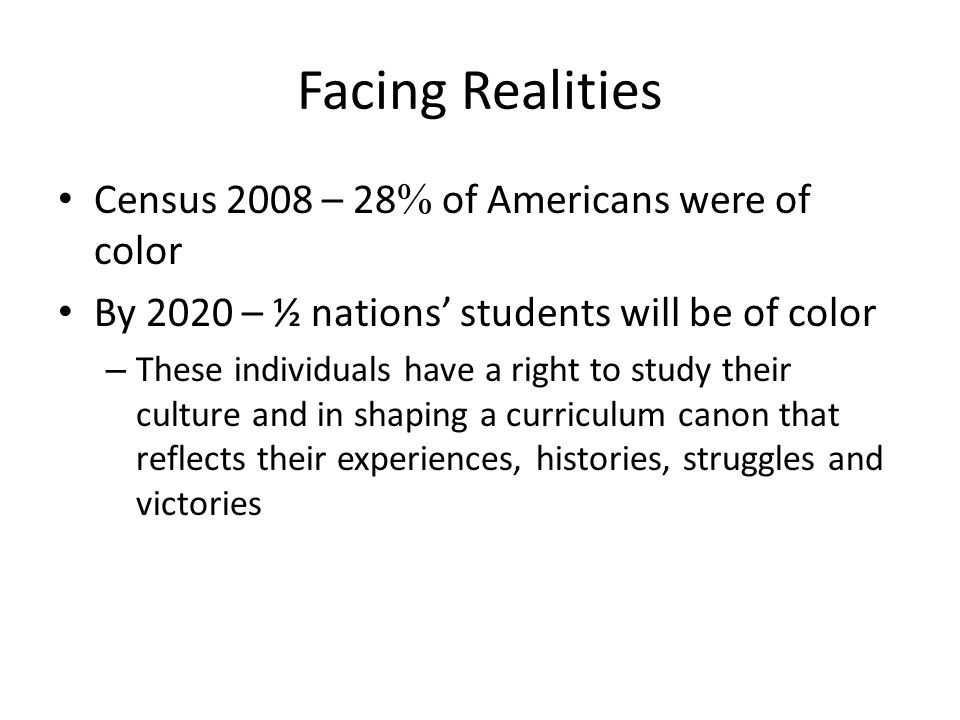Facing Realities Census 2008 – 28 of Americans were of color By 2020 – ½ nations students will be of color – These individuals have a right to study t