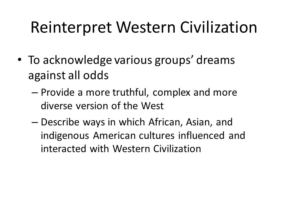Reinterpret Western Civilization To acknowledge various groups dreams against all odds – Provide a more truthful, complex and more diverse version of