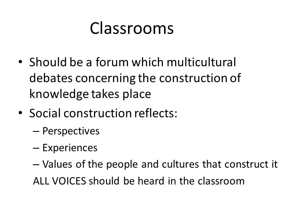 Classrooms Should be a forum which multicultural debates concerning the construction of knowledge takes place Social construction reflects: – Perspect