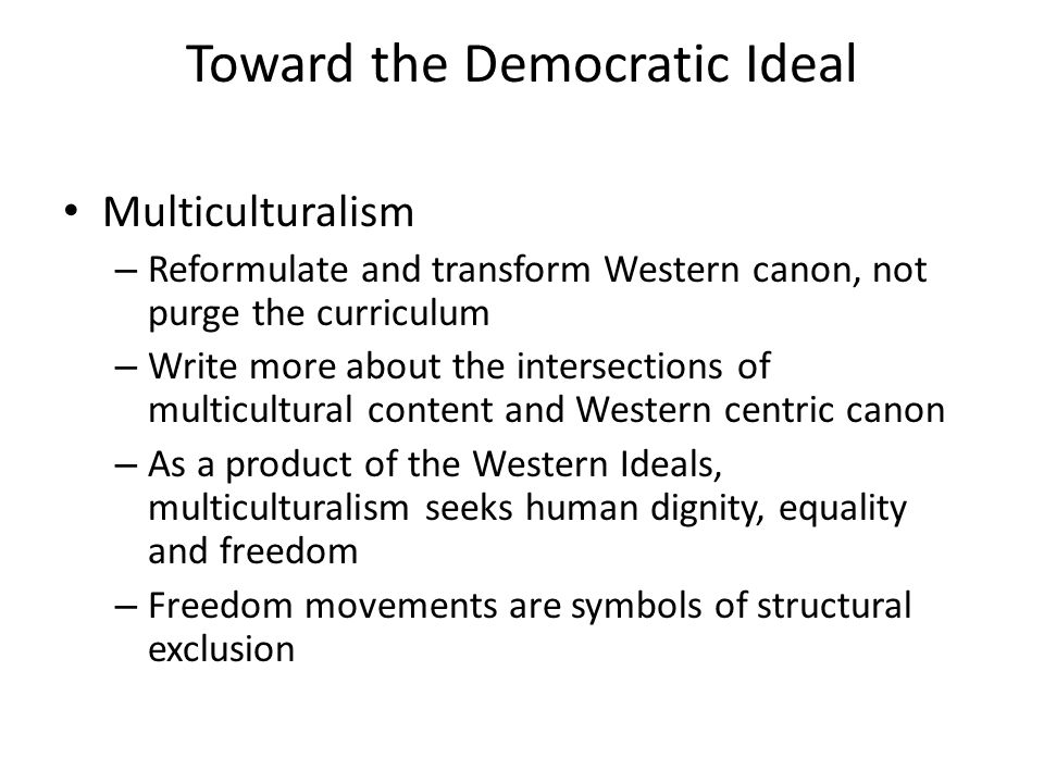 Toward the Democratic Ideal Multiculturalism – Reformulate and transform Western canon, not purge the curriculum – Write more about the intersections
