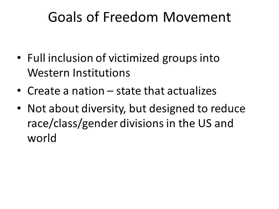 Goals of Freedom Movement Full inclusion of victimized groups into Western Institutions Create a nation – state that actualizes Not about diversity, b