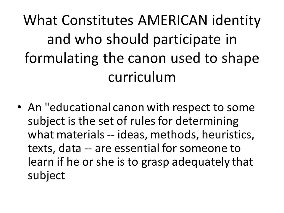 What Constitutes AMERICAN identity and who should participate in formulating the canon used to shape curriculum An
