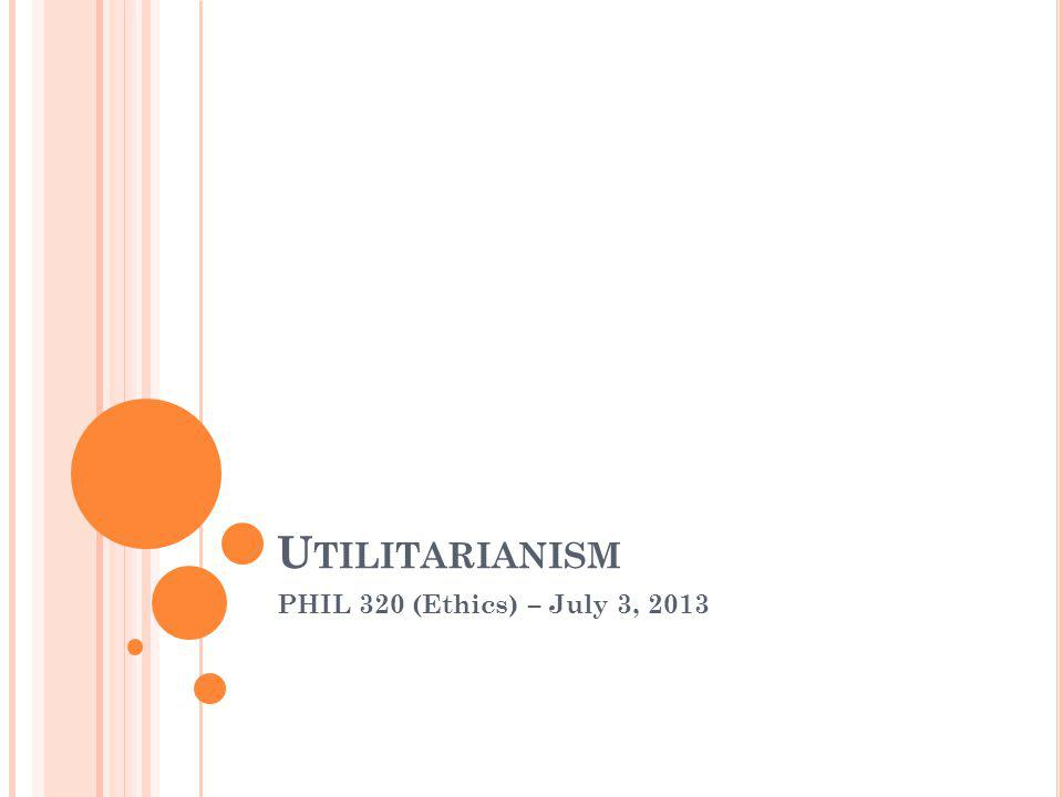 U TILITARIANISM PHIL 320 (Ethics) – July 3, 2013