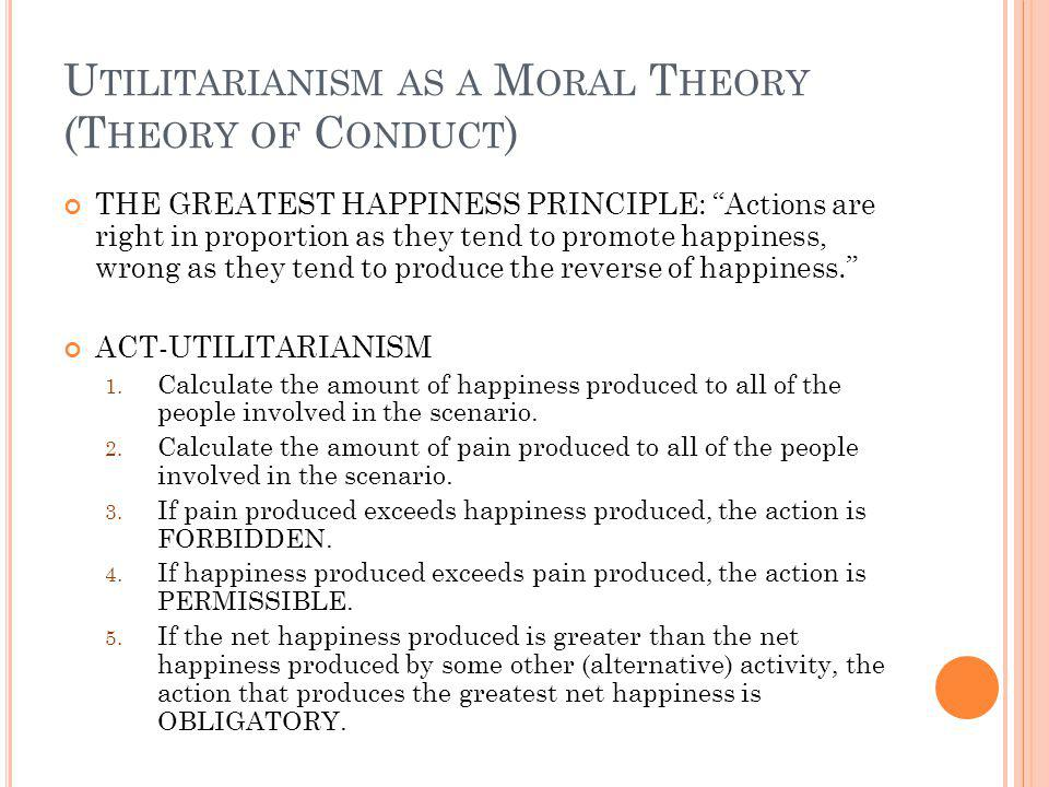 U TILITARIANISM AS A M ORAL T HEORY (T HEORY OF C ONDUCT ) THE GREATEST HAPPINESS PRINCIPLE: Actions are right in proportion as they tend to promote happiness, wrong as they tend to produce the reverse of happiness.