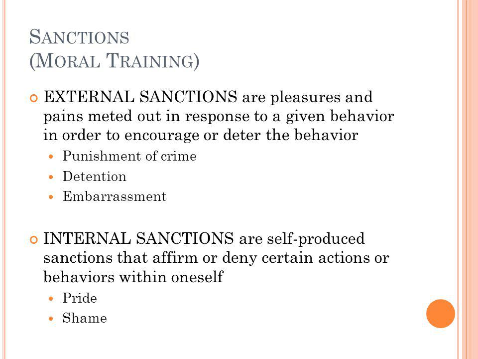 S ANCTIONS (M ORAL T RAINING ) EXTERNAL SANCTIONS are pleasures and pains meted out in response to a given behavior in order to encourage or deter the behavior Punishment of crime Detention Embarrassment INTERNAL SANCTIONS are self-produced sanctions that affirm or deny certain actions or behaviors within oneself Pride Shame