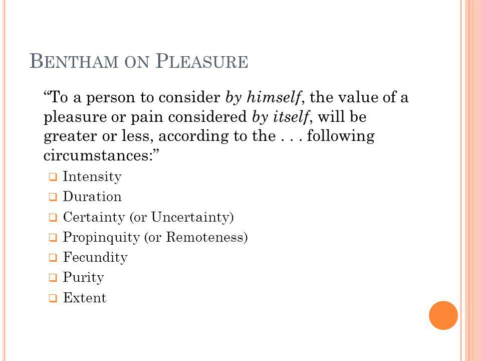B ENTHAM ON P LEASURE To a person to consider by himself, the value of a pleasure or pain considered by itself, will be greater or less, according to the...