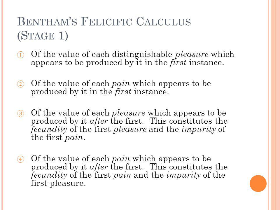 B ENTHAM S F ELICIFIC C ALCULUS (S TAGE 1) Of the value of each distinguishable pleasure which appears to be produced by it in the first instance.
