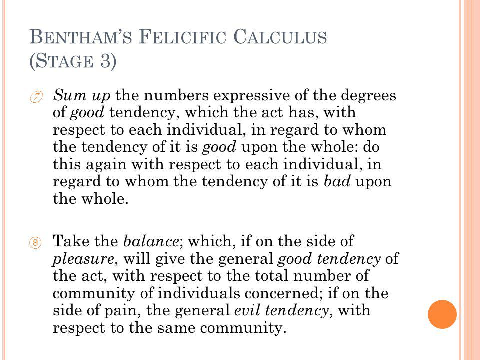 B ENTHAM S F ELICIFIC C ALCULUS (S TAGE 3) Sum up the numbers expressive of the degrees of good tendency, which the act has, with respect to each individual, in regard to whom the tendency of it is good upon the whole: do this again with respect to each individual, in regard to whom the tendency of it is bad upon the whole.