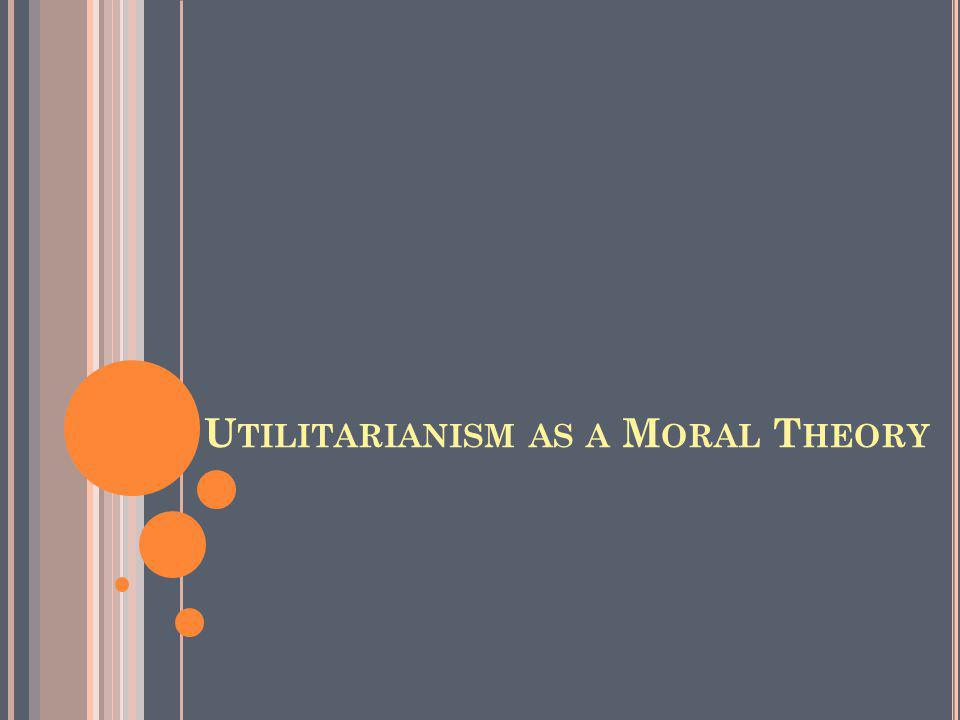 U TILITARIANISM AS A M ORAL T HEORY