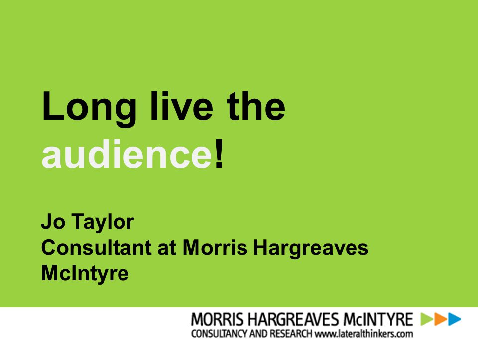 Long live the audience! Jo Taylor Consultant at Morris Hargreaves McIntyre