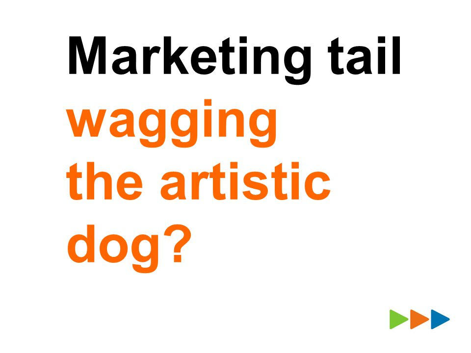 Marketing tail wagging the artistic dog?