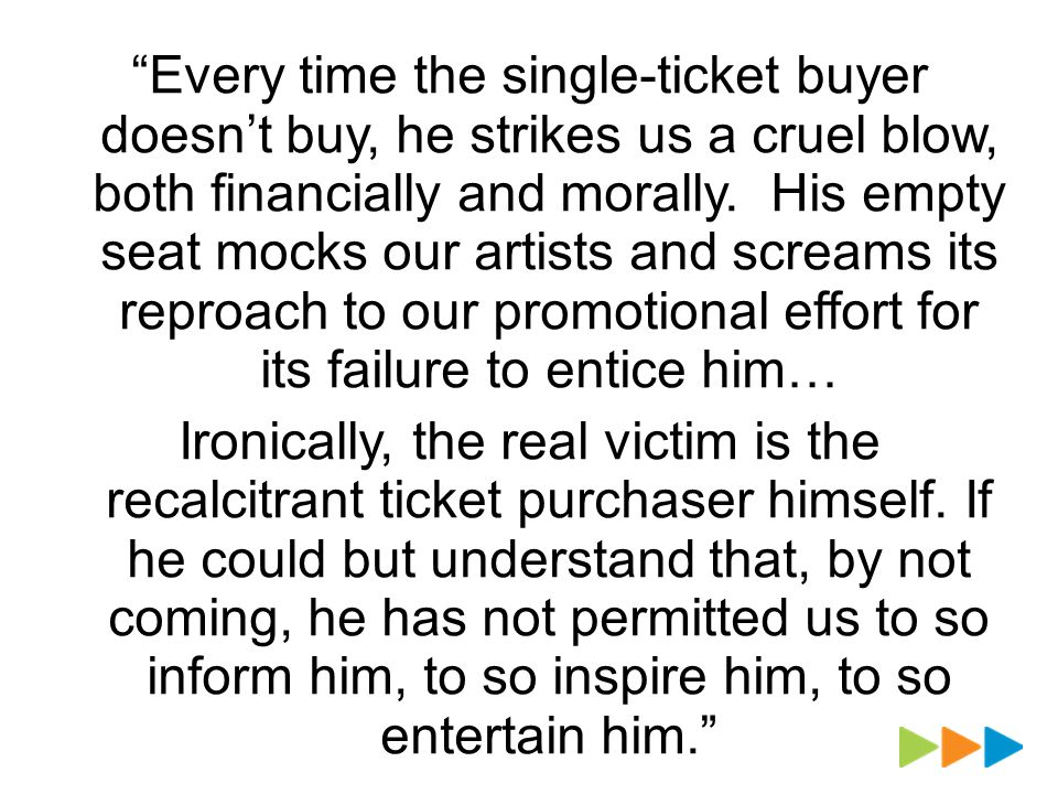 Every time the single-ticket buyer doesnt buy, he strikes us a cruel blow, both financially and morally.