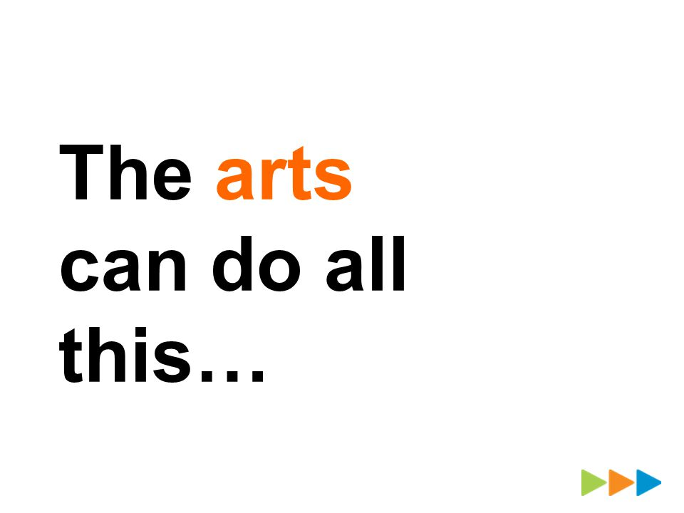 The arts can do all this…