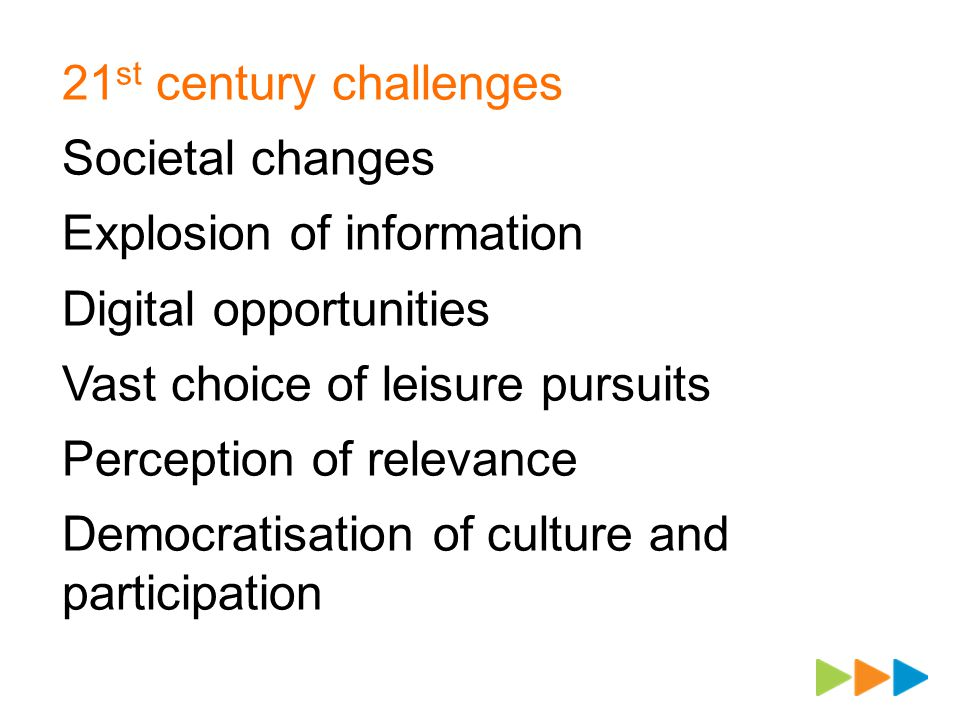 21 st century challenges Societal changes Explosion of information Digital opportunities Vast choice of leisure pursuits Perception of relevance Democratisation of culture and participation