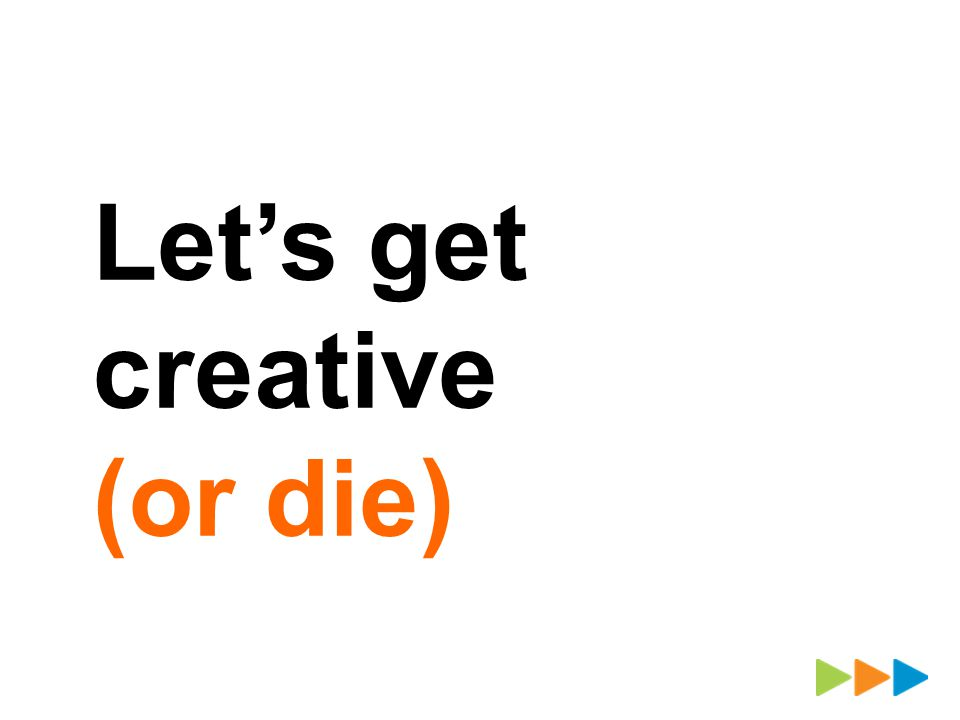 Lets get creative (or die)