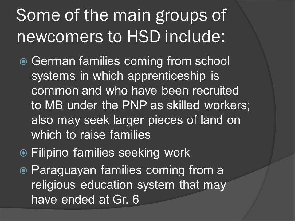 Some of the main groups of newcomers to HSD include: German families coming from school systems in which apprenticeship is common and who have been recruited to MB under the PNP as skilled workers; also may seek larger pieces of land on which to raise families Filipino families seeking work Paraguayan families coming from a religious education system that may have ended at Gr.