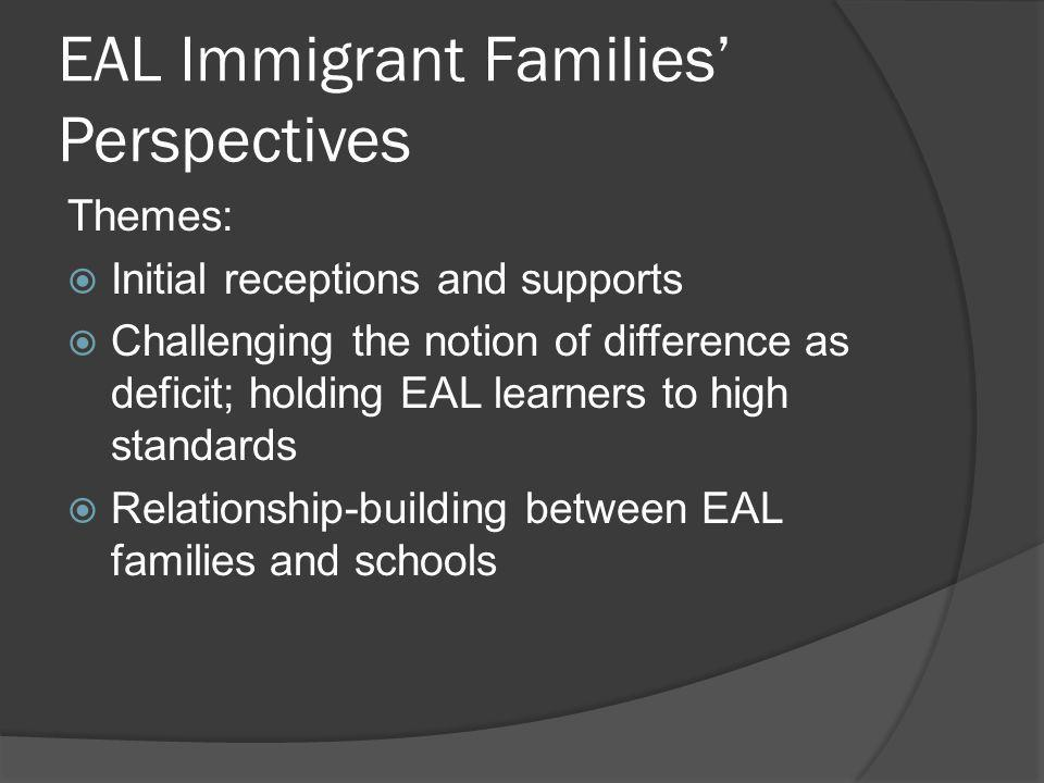 EAL Immigrant Families Perspectives Themes: Initial receptions and supports Challenging the notion of difference as deficit; holding EAL learners to high standards Relationship-building between EAL families and schools