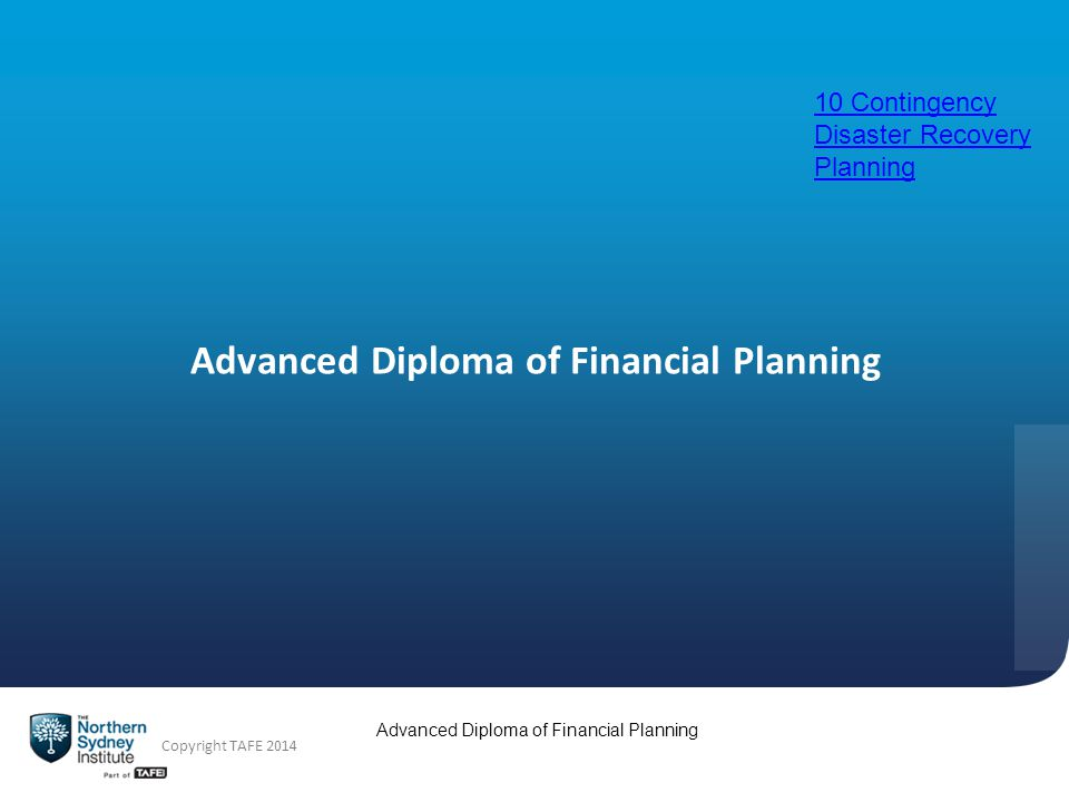 Advanced Diploma of Financial Planning Copyright TAFE 2014 Advanced Diploma of Financial Planning 10 Contingency Disaster Recovery Planning