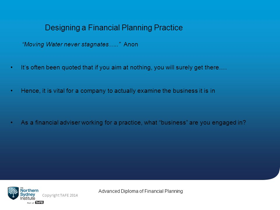 Advanced Diploma of Financial Planning Copyright TAFE 2014 Designing a Financial Planning Practice Moving Water never stagnates…..