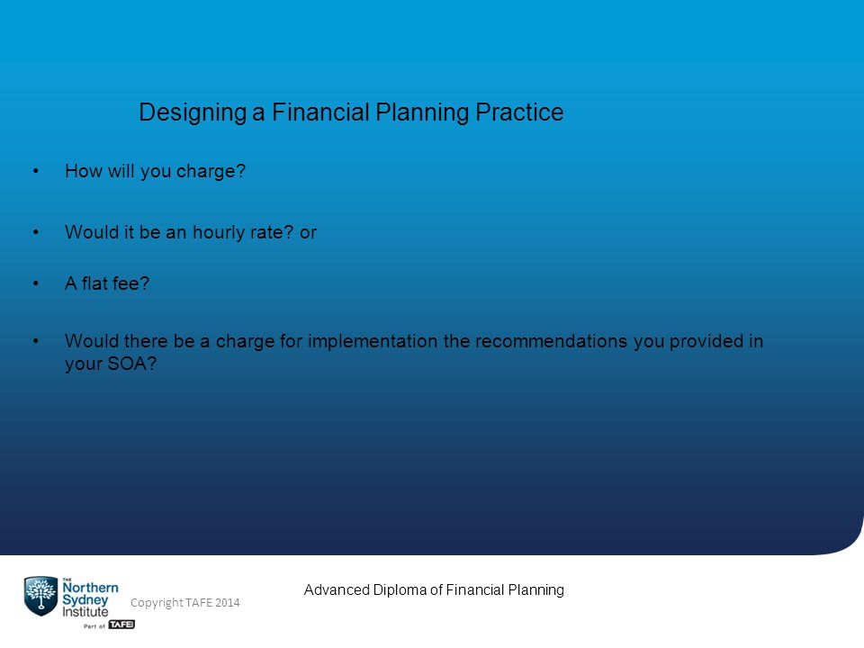 Advanced Diploma of Financial Planning Copyright TAFE 2014 Designing a Financial Planning Practice How will you charge.