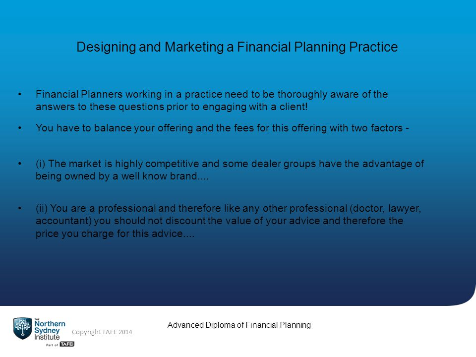 Advanced Diploma of Financial Planning Copyright TAFE 2014 Designing and Marketing a Financial Planning Practice Financial Planners working in a practice need to be thoroughly aware of the answers to these questions prior to engaging with a client.