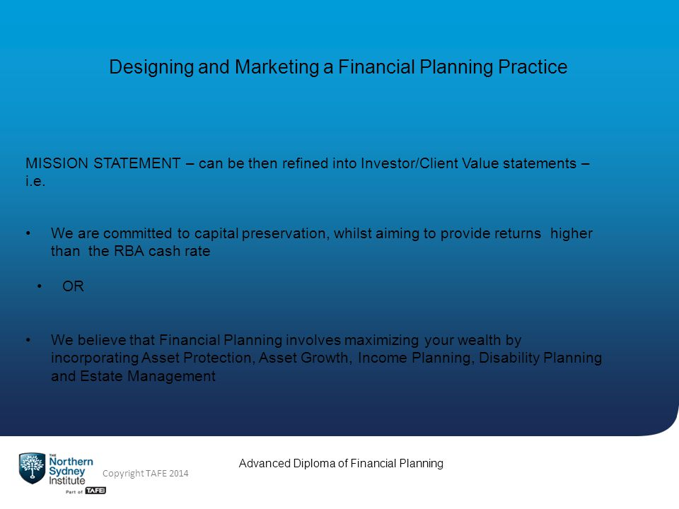 Advanced Diploma of Financial Planning Copyright TAFE 2014 MISSION STATEMENT – can be then refined into Investor/Client Value statements – i.e.