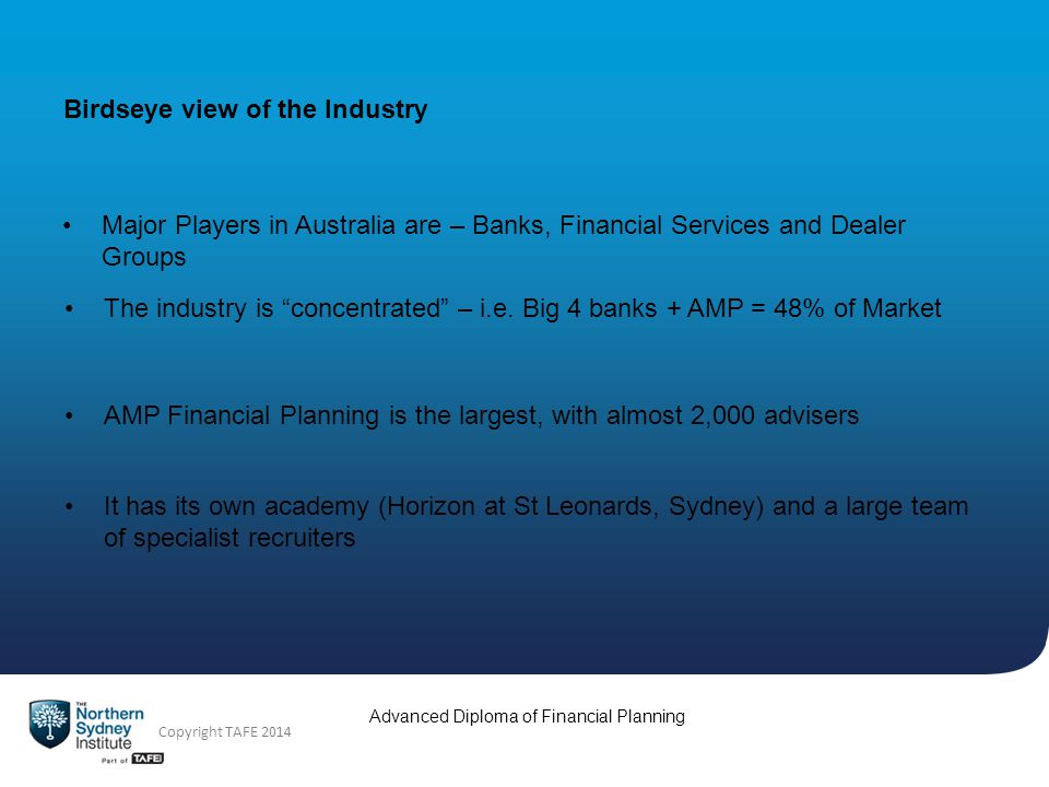 Advanced Diploma of Financial Planning Copyright TAFE 2014 Birdseye view of the Industry Major Players in Australia are – Banks, Financial Services and Dealer Groups The industry is concentrated – i.e.