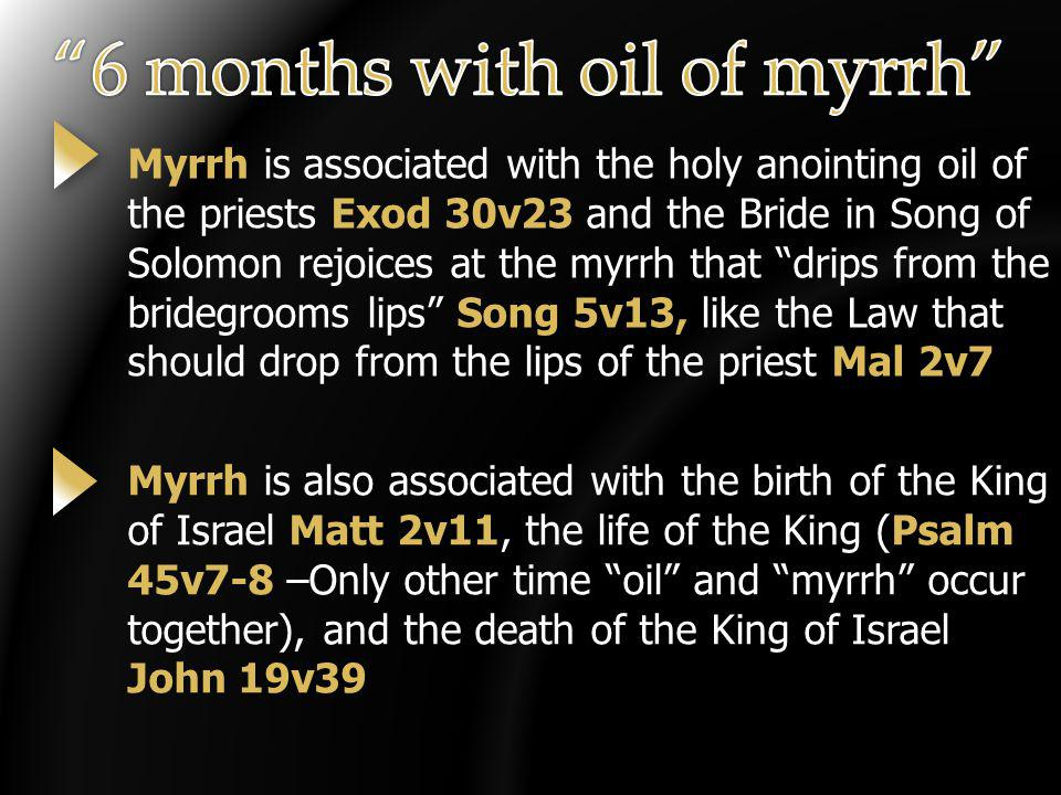 Myrrh is associated with the holy anointing oil of the priests Exod 30v23 and the Bride in Song of Solomon rejoices at the myrrh that drips from the bridegrooms lips Song 5v13, like the Law that should drop from the lips of the priest Mal 2v7 Myrrh is also associated with the birth of the King of Israel Matt 2v11, the life of the King (Psalm 45v7-8 –Only other time oil and myrrh occur together), and the death of the King of Israel John 19v39