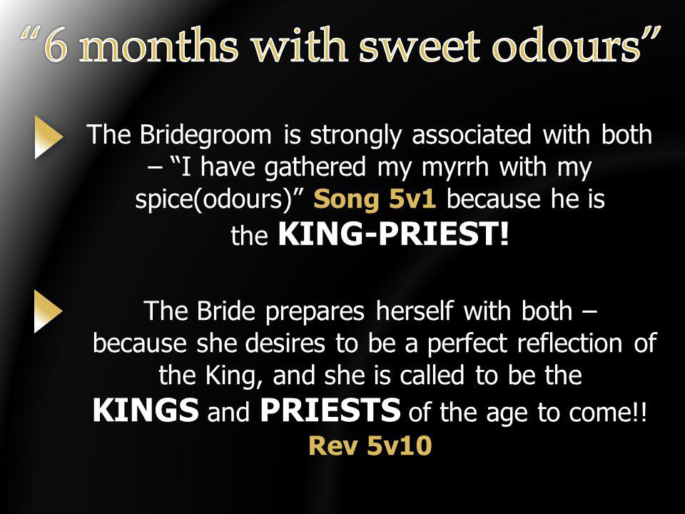 The Bridegroom is strongly associated with both – I have gathered my myrrh with my spice(odours) Song 5v1 because he is the KING-PRIEST! The Bride pre