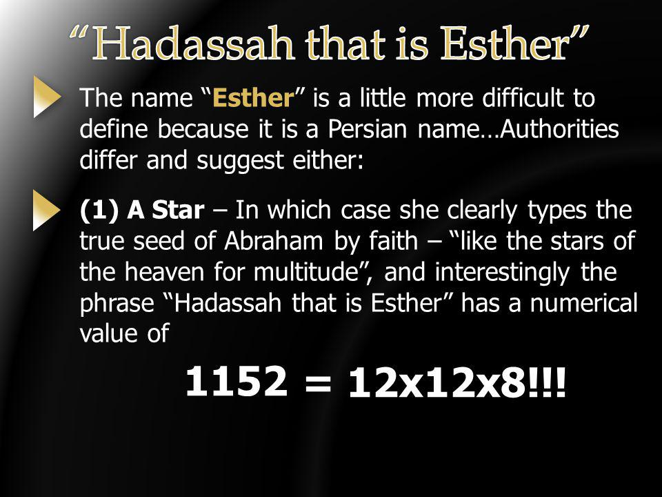 The name Esther is a little more difficult to define because it is a Persian name…Authorities differ and suggest either: (1) A Star – In which case she clearly types the true seed of Abraham by faith – like the stars of the heaven for multitude, and interestingly the phrase Hadassah that is Esther has a numerical value of 1152= 12x12x8!!!