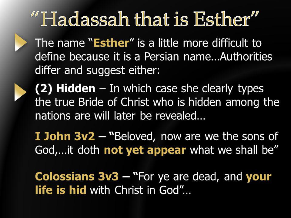 The name Esther is a little more difficult to define because it is a Persian name…Authorities differ and suggest either: (2) Hidden – In which case she clearly types the true Bride of Christ who is hidden among the nations are will later be revealed… I John 3v2 – Beloved, now are we the sons of God,…it doth not yet appear what we shall be Colossians 3v3 – For ye are dead, and your life is hid with Christ in God…