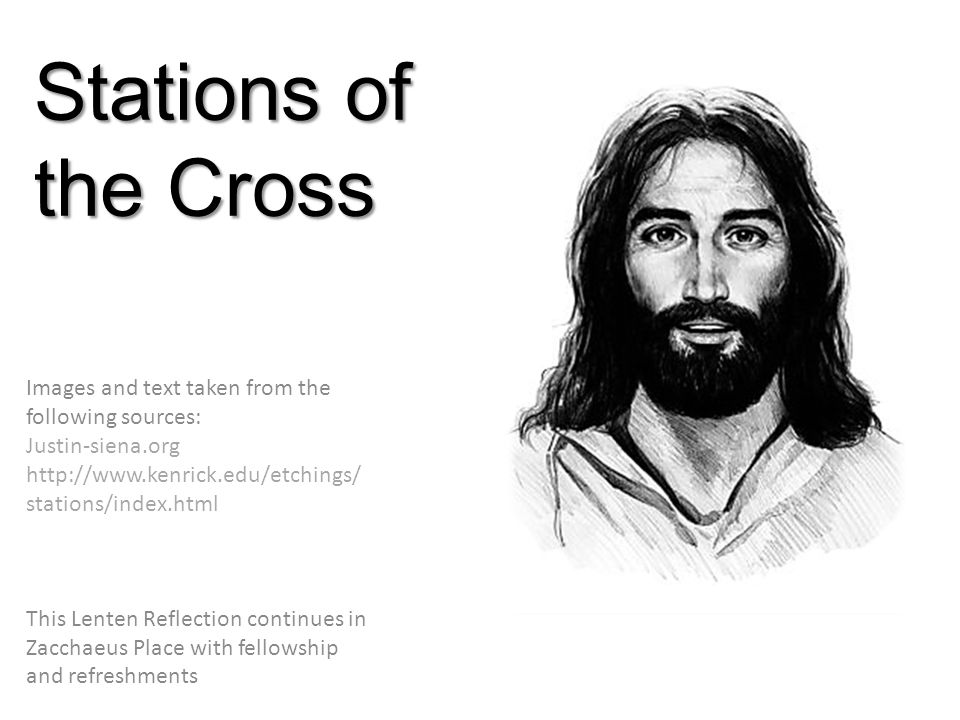 Stations of the Cross Images and text taken from the following sources: Justin-siena.org http://www.kenrick.edu/etchings/ stations/index.html This Lenten Reflection continues in Zacchaeus Place with fellowship and refreshments