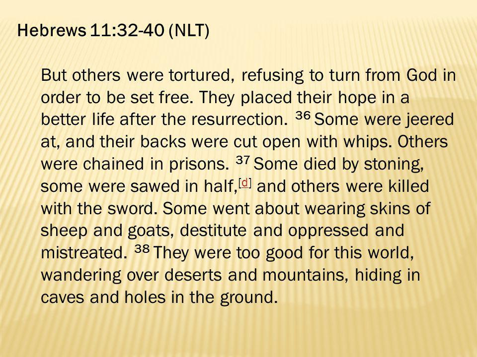 Hebrews 11:32-40 (NLT) But others were tortured, refusing to turn from God in order to be set free. They placed their hope in a better life after the