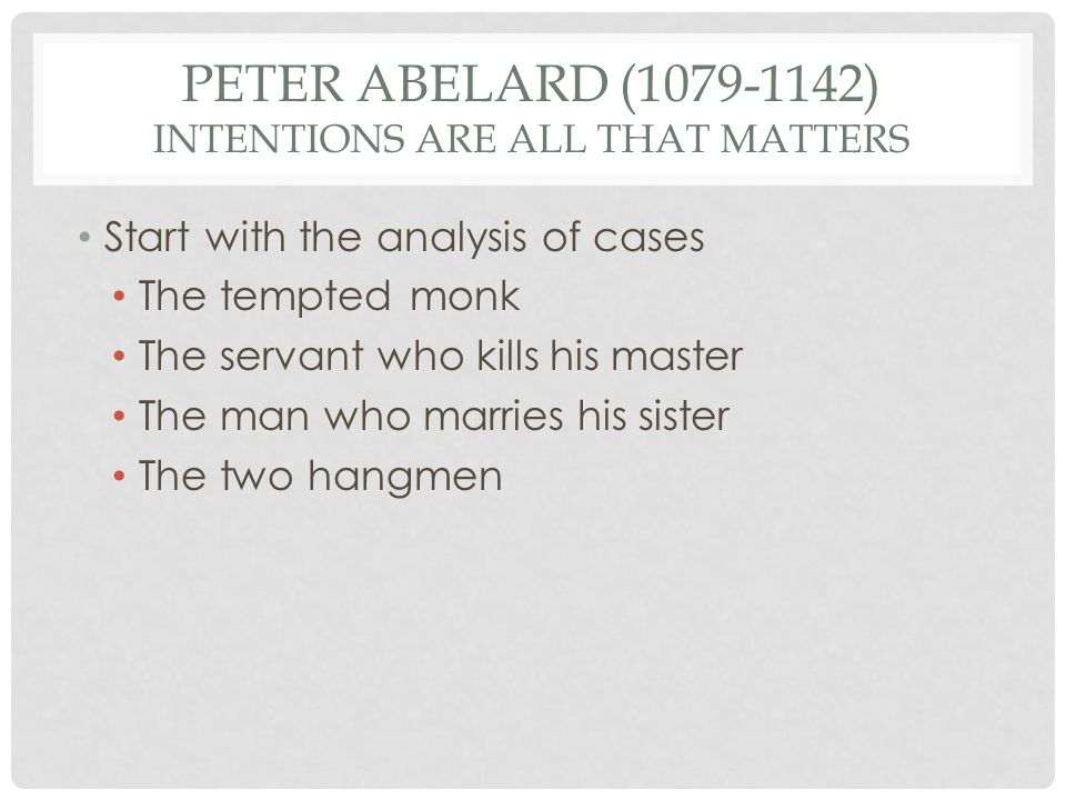 PETER ABELARD (1079-1142) INTENTIONS ARE ALL THAT MATTERS Start with the analysis of cases The tempted monk The servant who kills his master The man w