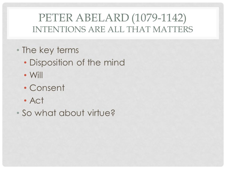 PETER ABELARD (1079-1142) INTENTIONS ARE ALL THAT MATTERS The key terms Disposition of the mind Will Consent Act So what about virtue?