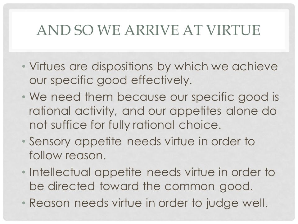 AND SO WE ARRIVE AT VIRTUE Virtues are dispositions by which we achieve our specific good effectively. We need them because our specific good is ratio
