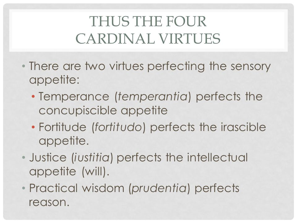 THUS THE FOUR CARDINAL VIRTUES There are two virtues perfecting the sensory appetite: Temperance (temperantia) perfects the concupiscible appetite For