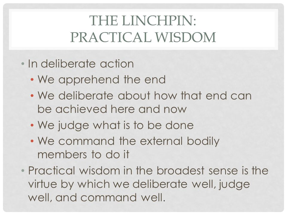 THE LINCHPIN: PRACTICAL WISDOM In deliberate action We apprehend the end We deliberate about how that end can be achieved here and now We judge what i
