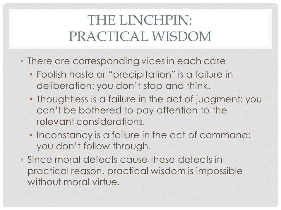 THE LINCHPIN: PRACTICAL WISDOM There are corresponding vices in each case Foolish haste or precipitation is a failure in deliberation: you dont stop a