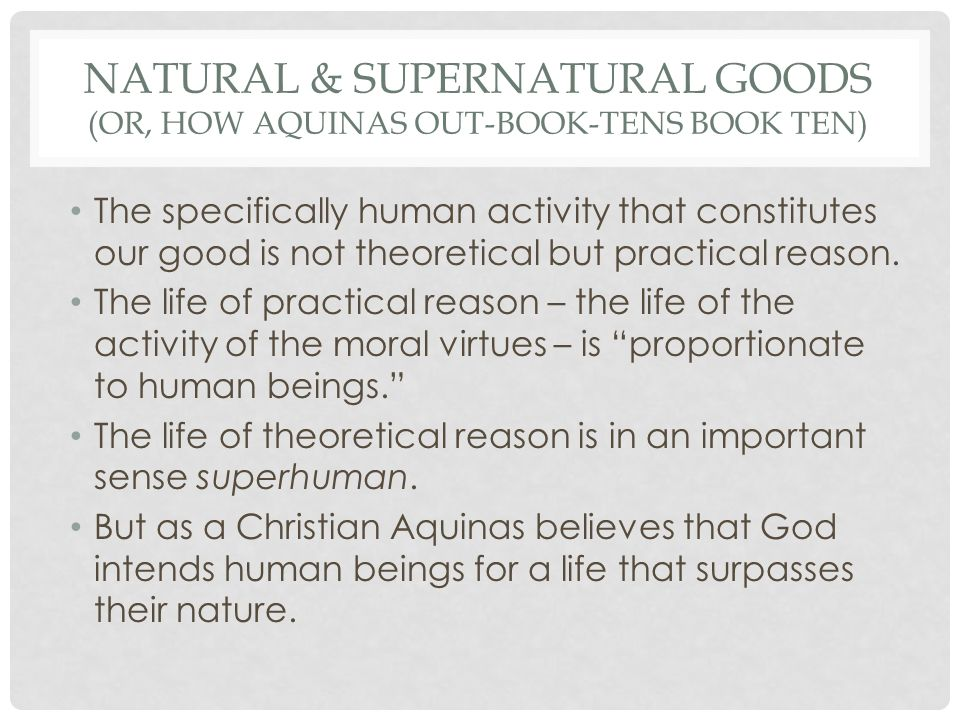 NATURAL & SUPERNATURAL GOODS (OR, HOW AQUINAS OUT-BOOK-TENS BOOK TEN) The specifically human activity that constitutes our good is not theoretical but